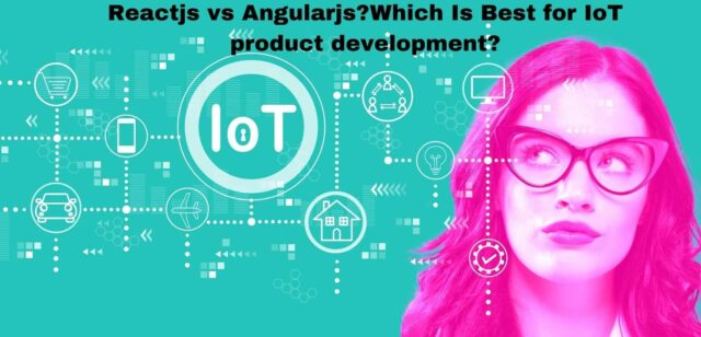 ReactJS vs AngularJS: Which Is Best for IoT product development?